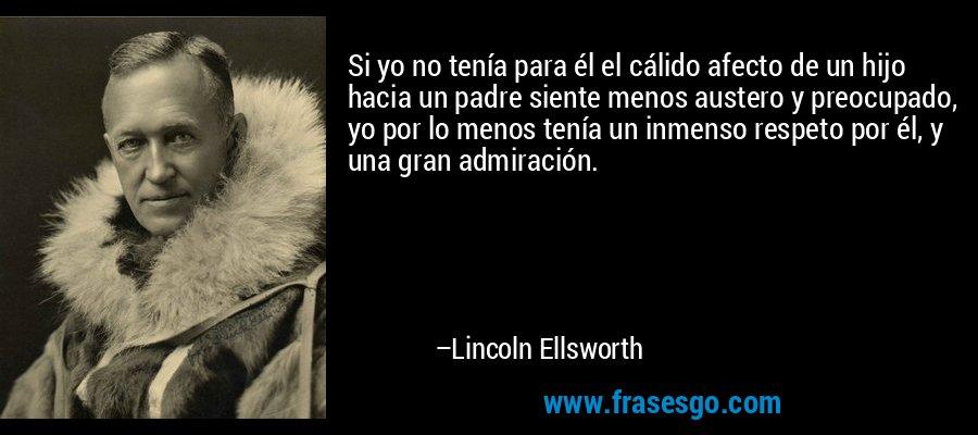 Si yo no tenía para él el cálido afecto de un hijo hacia un padre siente menos austero y preocupado, yo por lo menos tenía un inmenso respeto por él, y una gran admiración. – Lincoln Ellsworth