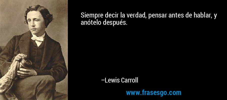 Siempre decir la verdad, pensar antes de hablar, y anótelo después. – Lewis Carroll