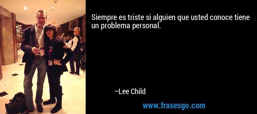 Siempre es triste si alguien que usted conoce tiene un problema personal. – Lee Child