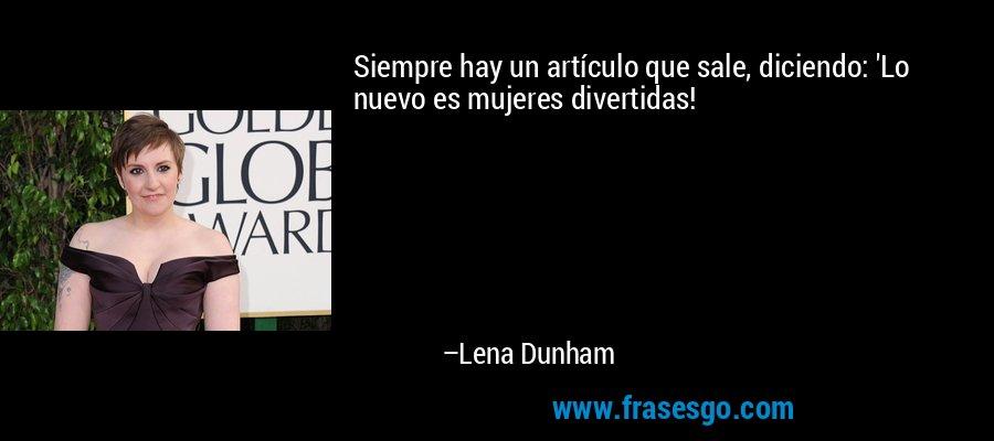 Siempre hay un artículo que sale, diciendo: 'Lo nuevo es mujeres divertidas! – Lena Dunham
