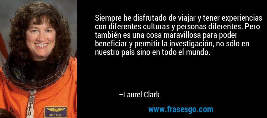 Siempre he disfrutado de viajar y tener experiencias con diferentes culturas y personas diferentes. Pero también es una cosa maravillosa para poder beneficiar y permitir la investigación, no sólo en nuestro país sino en todo el mundo. – Laurel Clark