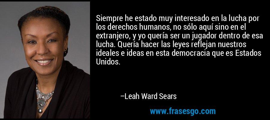 Siempre he estado muy interesado en la lucha por los derechos humanos, no sólo aquí sino en el extranjero, y yo quería ser un jugador dentro de esa lucha. Quería hacer las leyes reflejan nuestros ideales e ideas en esta democracia que es Estados Unidos. – Leah Ward Sears