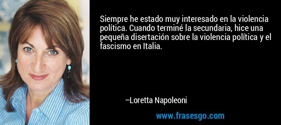 Siempre he estado muy interesado en la violencia política. Cuando terminé la secundaria, hice una pequeña disertación sobre la violencia política y el fascismo en Italia. – Loretta Napoleoni