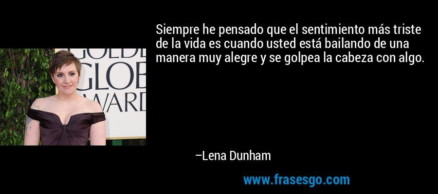 Siempre he pensado que el sentimiento más triste de la vida es cuando usted está bailando de una manera muy alegre y se golpea la cabeza con algo. – Lena Dunham