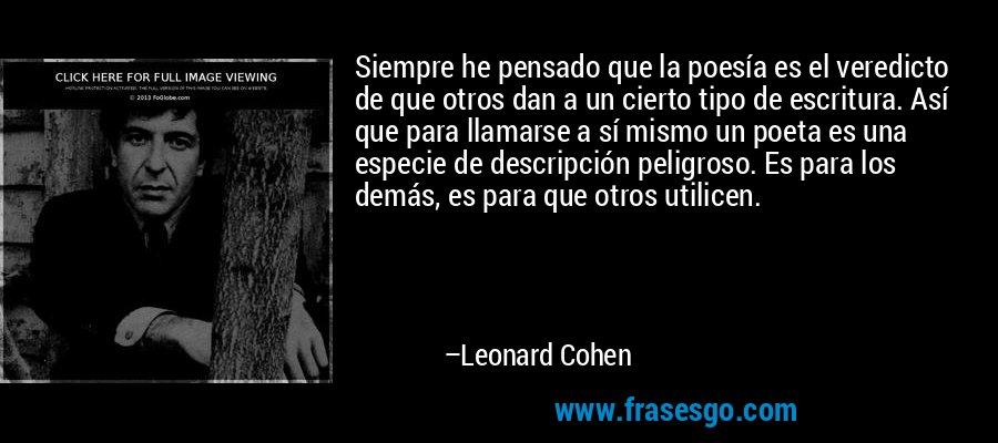 Siempre he pensado que la poesía es el veredicto de que otros dan a un cierto tipo de escritura. Así que para llamarse a sí mismo un poeta es una especie de descripción peligroso. Es para los demás, es para que otros utilicen. – Leonard Cohen