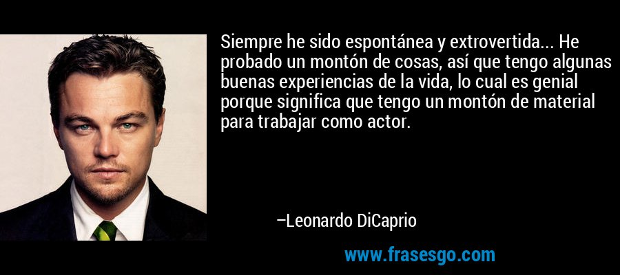 Siempre he sido espontánea y extrovertida... He probado un montón de cosas, así que tengo algunas buenas experiencias de la vida, lo cual es genial porque significa que tengo un montón de material para trabajar como actor. – Leonardo DiCaprio