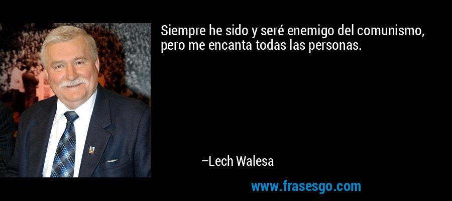 Siempre he sido y seré enemigo del comunismo, pero me encanta todas las personas. – Lech Walesa