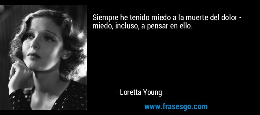 Siempre he tenido miedo a la muerte del dolor - miedo, incluso, a pensar en ello. – Loretta Young
