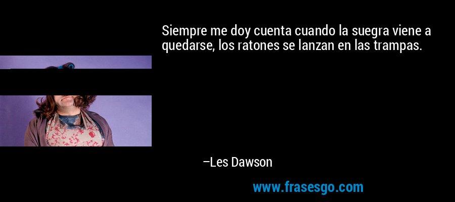 Siempre me doy cuenta cuando la suegra viene a quedarse, los ratones se lanzan en las trampas. – Les Dawson