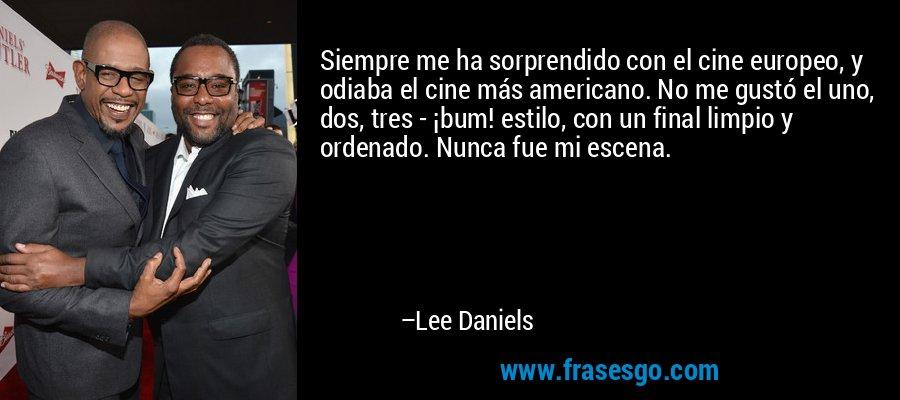 Siempre me ha sorprendido con el cine europeo, y odiaba el cine más americano. No me gustó el uno, dos, tres - ¡bum! estilo, con un final limpio y ordenado. Nunca fue mi escena. – Lee Daniels