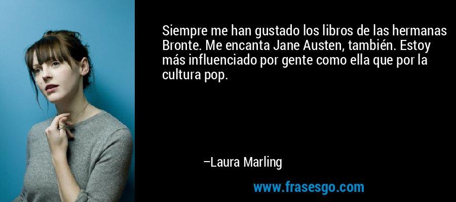 Siempre me han gustado los libros de las hermanas Bronte. Me encanta Jane Austen, también. Estoy más influenciado por gente como ella que por la cultura pop. – Laura Marling