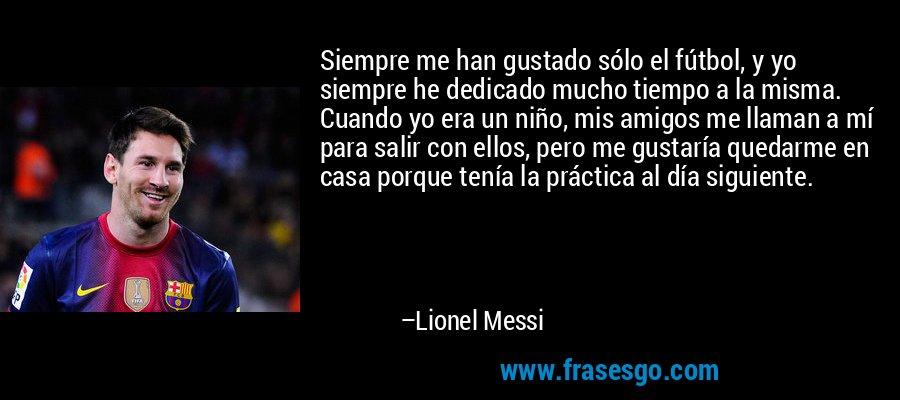 Siempre me han gustado sólo el fútbol, y yo siempre he dedicado mucho tiempo a la misma. Cuando yo era un niño, mis amigos me llaman a mí para salir con ellos, pero me gustaría quedarme en casa porque tenía la práctica al día siguiente. – Lionel Messi