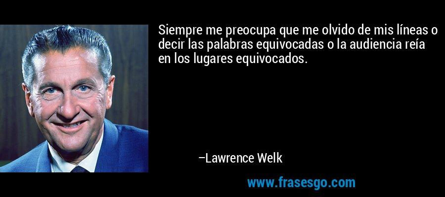 Siempre me preocupa que me olvido de mis líneas o decir las palabras equivocadas o la audiencia reía en los lugares equivocados. – Lawrence Welk