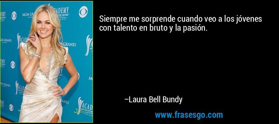 Siempre me sorprende cuando veo a los jóvenes con talento en bruto y la pasión. – Laura Bell Bundy