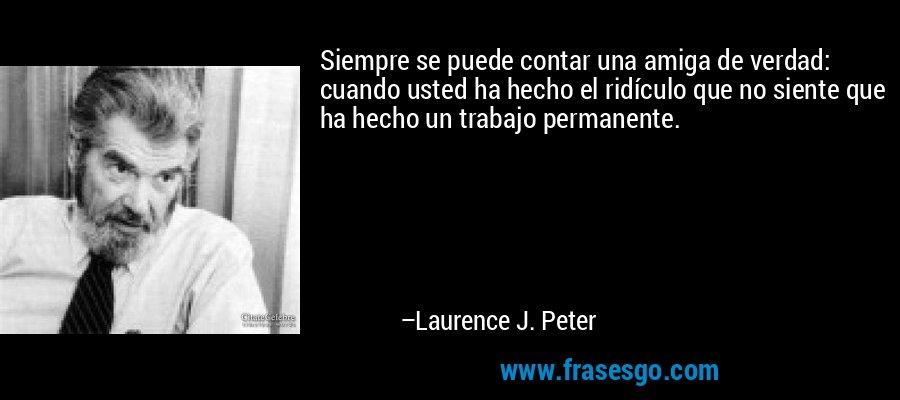 Siempre se puede contar una amiga de verdad: cuando usted ha hecho el ridículo que no siente que ha hecho un trabajo permanente. – Laurence J. Peter
