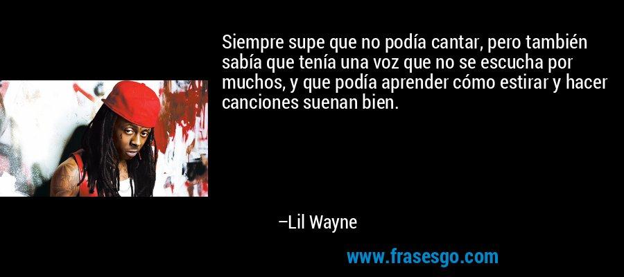 Siempre supe que no podía cantar, pero también sabía que tenía una voz que no se escucha por muchos, y que podía aprender cómo estirar y hacer canciones suenan bien. – Lil Wayne