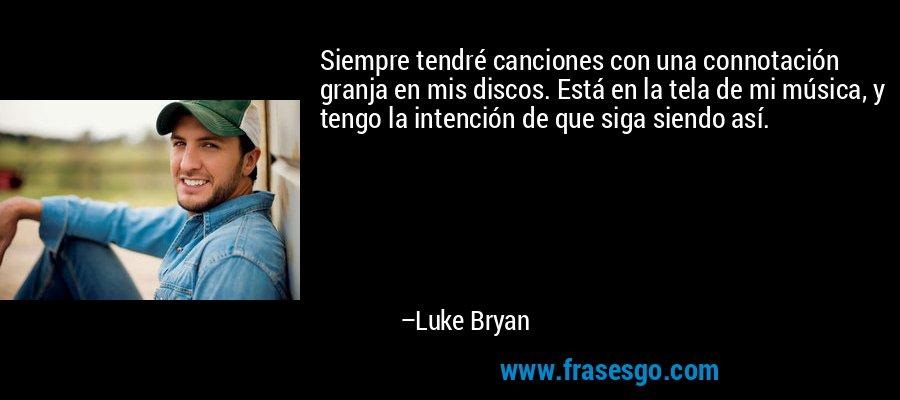 Siempre tendré canciones con una connotación granja en mis discos. Está en la tela de mi música, y tengo la intención de que siga siendo así. – Luke Bryan