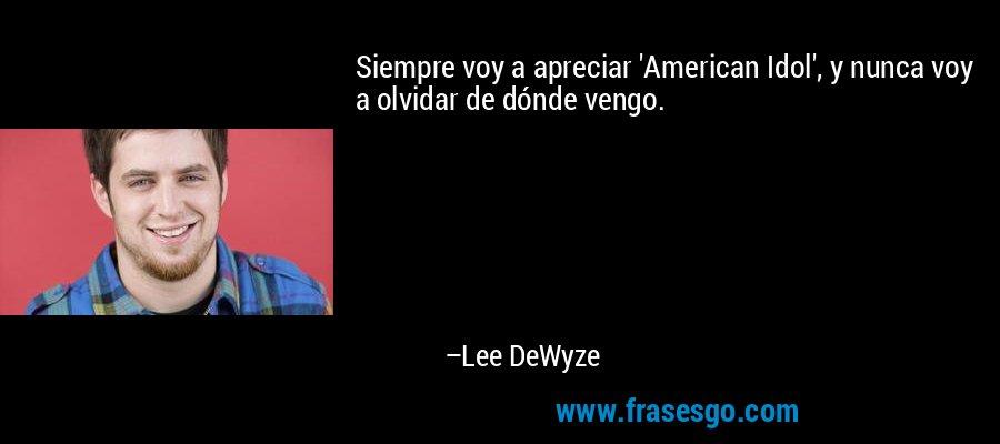 Siempre voy a apreciar 'American Idol', y nunca voy a olvidar de dónde vengo. – Lee DeWyze