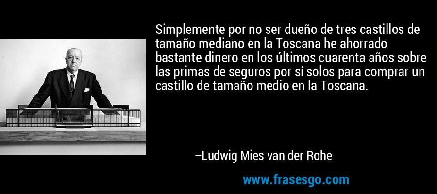 Simplemente por no ser dueño de tres castillos de tamaño mediano en la Toscana he ahorrado bastante dinero en los últimos cuarenta años sobre las primas de seguros por sí solos para comprar un castillo de tamaño medio en la Toscana. – Ludwig Mies van der Rohe