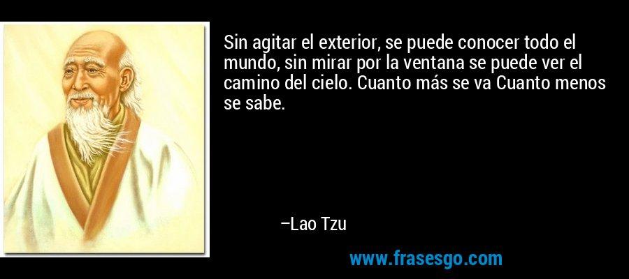 Sin agitar el exterior, se puede conocer todo el mundo, sin mirar por la ventana se puede ver el camino del cielo. Cuanto más se va Cuanto menos se sabe. – Lao Tzu