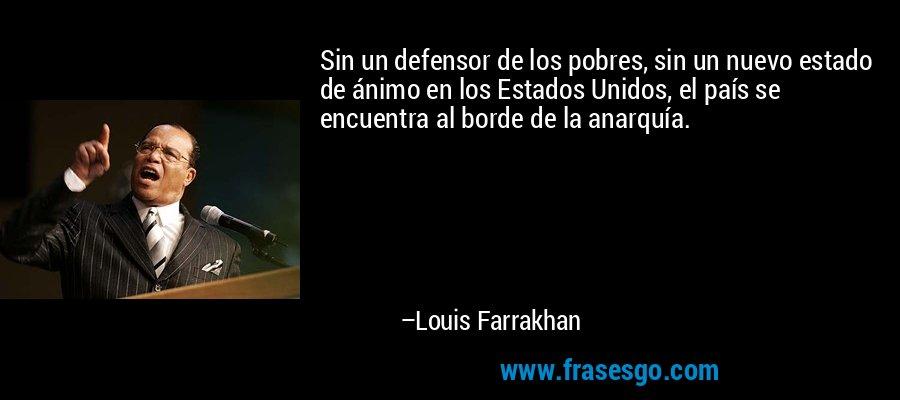 Sin un defensor de los pobres, sin un nuevo estado de ánimo en los Estados Unidos, el país se encuentra al borde de la anarquía. – Louis Farrakhan