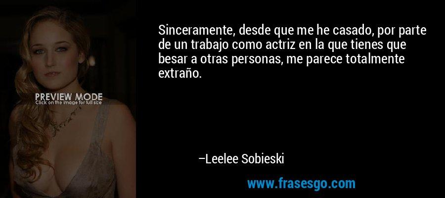Sinceramente, desde que me he casado, por parte de un trabajo como actriz en la que tienes que besar a otras personas, me parece totalmente extraño. – Leelee Sobieski