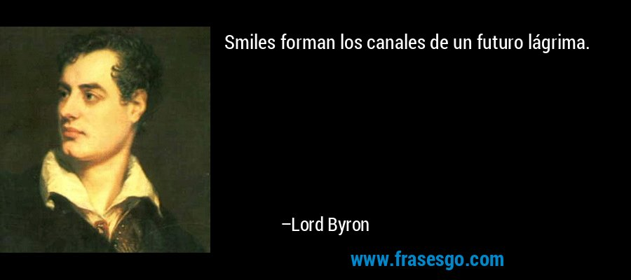Smiles forman los canales de un futuro lágrima. – Lord Byron