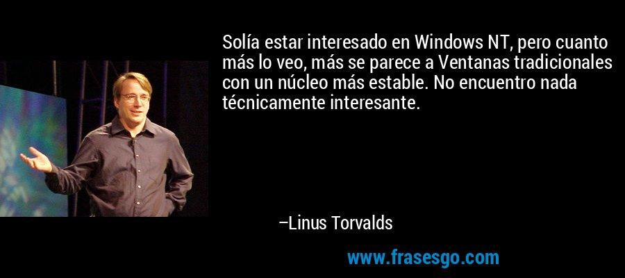 Solía estar interesado en Windows NT, pero cuanto más lo veo, más se parece a Ventanas tradicionales con un núcleo más estable. No encuentro nada técnicamente interesante. – Linus Torvalds