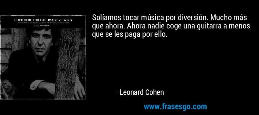 Solíamos tocar música por diversión. Mucho más que ahora. Ahora nadie coge una guitarra a menos que se les paga por ello. – Leonard Cohen