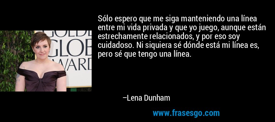 Sólo espero que me siga manteniendo una línea entre mi vida privada y que yo juego, aunque están estrechamente relacionados, y por eso soy cuidadoso. Ni siquiera sé dónde está mi línea es, pero sé que tengo una línea. – Lena Dunham