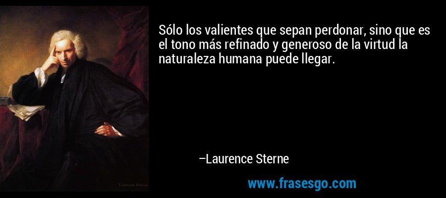 Sólo los valientes que sepan perdonar, sino que es el tono más refinado y generoso de la virtud la naturaleza humana puede llegar. – Laurence Sterne