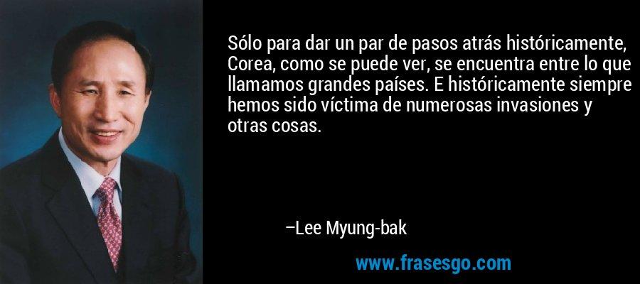 Sólo para dar un par de pasos atrás históricamente, Corea, como se puede ver, se encuentra entre lo que llamamos grandes países. E históricamente siempre hemos sido víctima de numerosas invasiones y otras cosas. – Lee Myung-bak