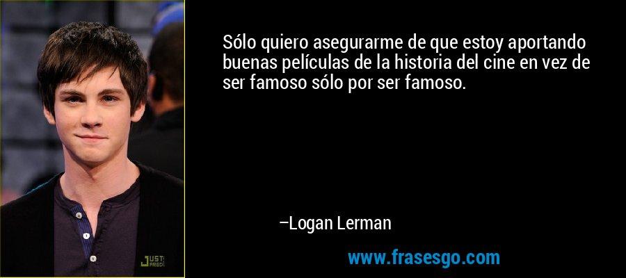 Sólo quiero asegurarme de que estoy aportando buenas películas de la historia del cine en vez de ser famoso sólo por ser famoso. – Logan Lerman