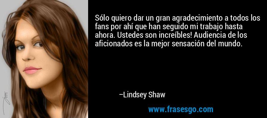 Sólo quiero dar un gran agradecimiento a todos los fans por ahí que han seguido mi trabajo hasta ahora. Ustedes son increíbles! Audiencia de los aficionados es la mejor sensación del mundo. – Lindsey Shaw