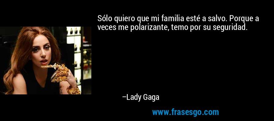 Sólo quiero que mi familia esté a salvo. Porque a veces me polarizante, temo por su seguridad. – Lady Gaga