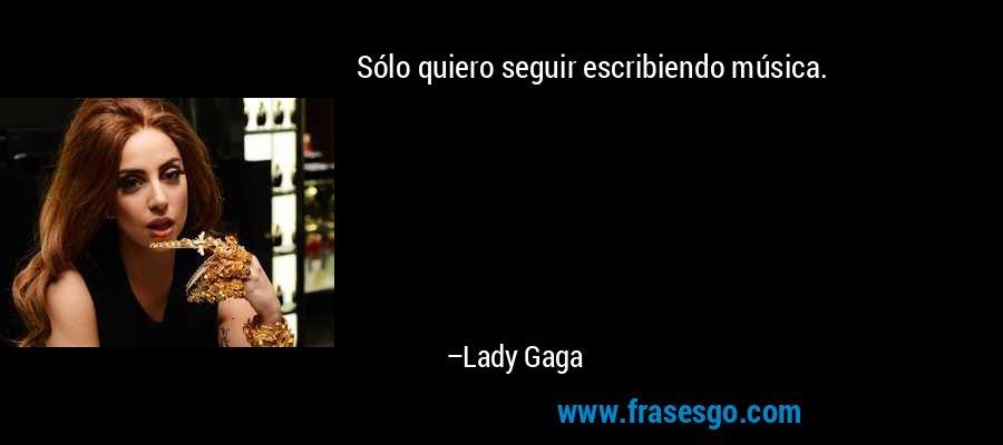 Sólo quiero seguir escribiendo música. – Lady Gaga