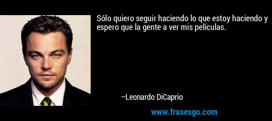 Sólo quiero seguir haciendo lo que estoy haciendo y espero que la gente a ver mis películas. – Leonardo DiCaprio