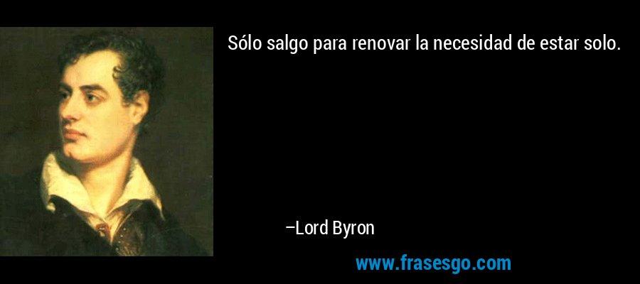 Sólo salgo para renovar la necesidad de estar solo. – Lord Byron