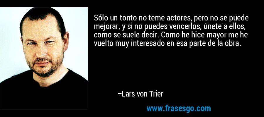 Sólo un tonto no teme actores, pero no se puede mejorar, y si no puedes vencerlos, únete a ellos, como se suele decir. Como he hice mayor me he vuelto muy interesado en esa parte de la obra. – Lars von Trier