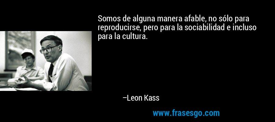 Somos de alguna manera afable, no sólo para reproducirse, pero para la sociabilidad e incluso para la cultura. – Leon Kass