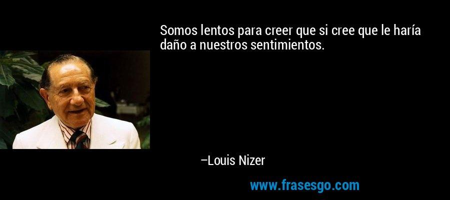 Somos lentos para creer que si cree que le haría daño a nuestros sentimientos. – Louis Nizer