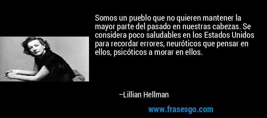 Somos un pueblo que no quieren mantener la mayor parte del pasado en nuestras cabezas. Se considera poco saludables en los Estados Unidos para recordar errores, neuróticos que pensar en ellos, psicóticos a morar en ellos. – Lillian Hellman