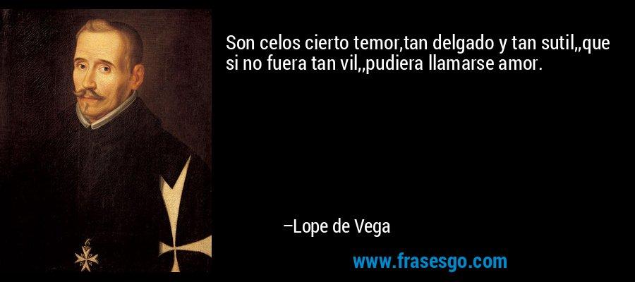 Son celos cierto temor,tan delgado y tan sutil,,que si no fuera tan vil,,pudiera llamarse amor. – Lope de Vega