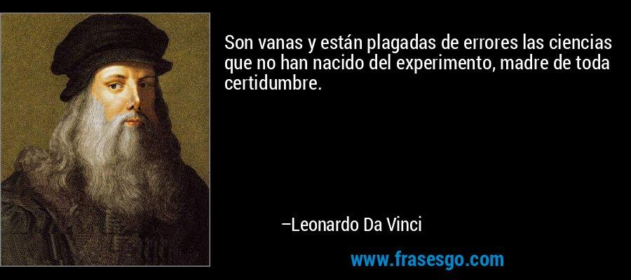 Son vanas y están plagadas de errores las ciencias que no han nacido del experimento, madre de toda certidumbre. – Leonardo Da Vinci