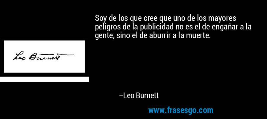 Soy de los que cree que uno de los mayores peligros de la publicidad no es el de engañar a la gente, sino el de aburrir a la muerte. – Leo Burnett