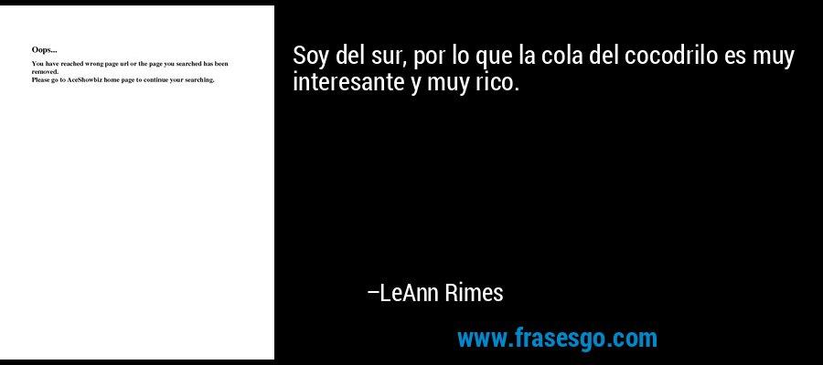 Soy del sur, por lo que la cola del cocodrilo es muy interesante y muy rico. – LeAnn Rimes