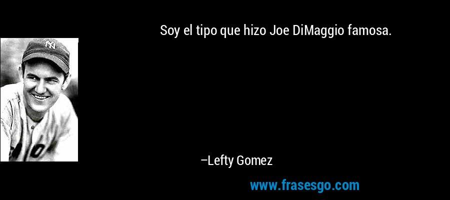 Soy el tipo que hizo Joe DiMaggio famosa. – Lefty Gomez