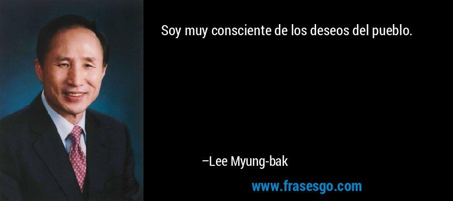 Soy muy consciente de los deseos del pueblo. – Lee Myung-bak
