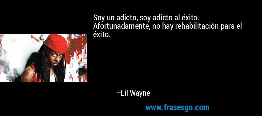 Soy un adicto, soy adicto al éxito. Afortunadamente, no hay rehabilitación para el éxito. – Lil Wayne