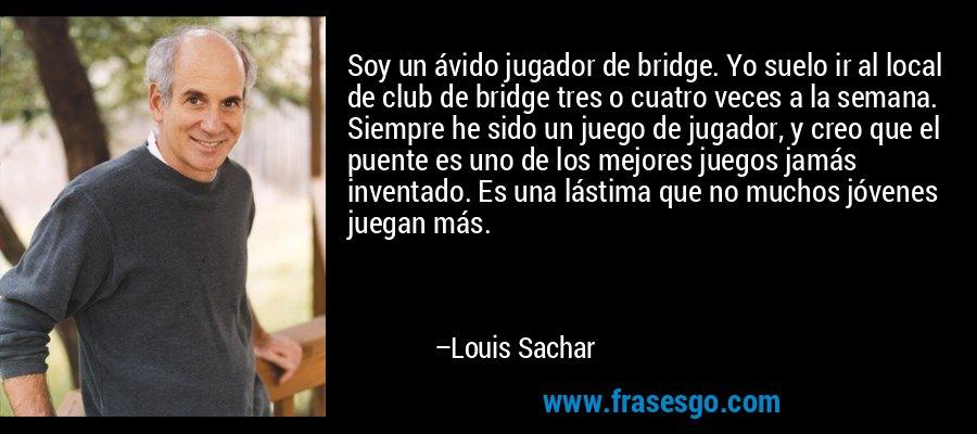 Soy un ávido jugador de bridge. Yo suelo ir al local de club de bridge tres o cuatro veces a la semana. Siempre he sido un juego de jugador, y creo que el puente es uno de los mejores juegos jamás inventado. Es una lástima que no muchos jóvenes juegan más. – Louis Sachar